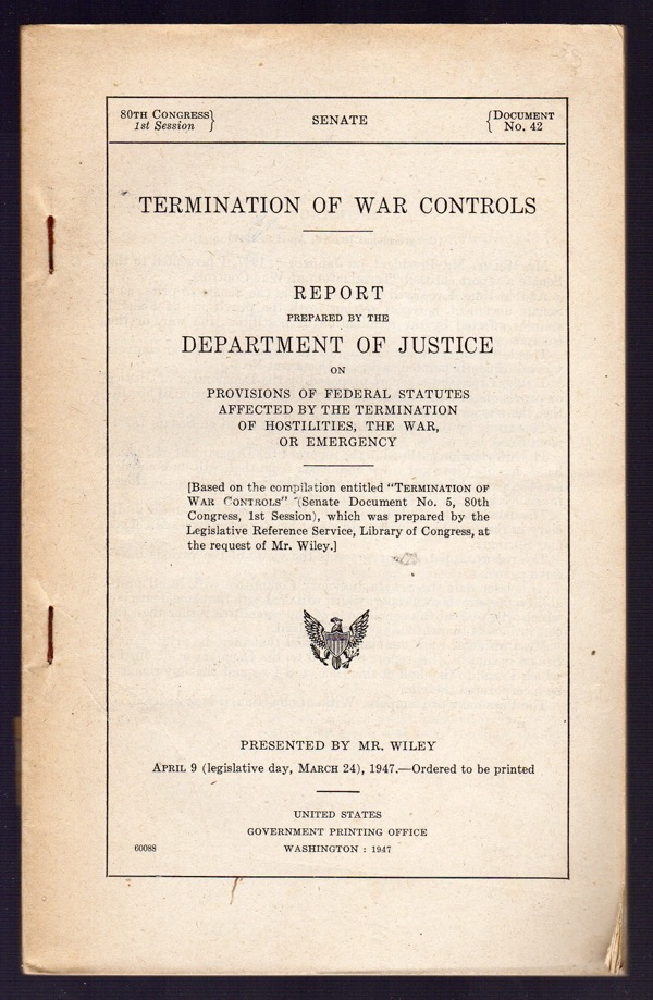 Image for TERMINATION OF WAR CONTROLS. REPORT PREPARED BY THE DEPARTMENT OF JUSTICE ON PROVISION OF FEDERAL STATUTES AFFECTED BY THE TERMINATION OF HOSTILITIES, THE WAR, OR EMERGENCY. (UNITED STATES SENATE DOCUMENT, 80TH CONGRESS, 1ST SESSION, DOCUMENT NO. 42)